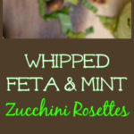 Whipped Feta and Mint Zucchini Rosettes #whippedfeta #fetaandmint #zucchinirosettes #zucchiniappetizer #easyappetizers #summerappetizers